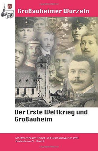 Der Erste Weltkrieg und Großauheim: Unsere Gefallenen von 1914 - 1918 (Großauheimer Wurzeln, Band 2)