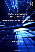 Shakespeare Among the Courtesans: Prostitution, Literature, and Drama, 1500-1650 (Anglo-Italian Renaissance Studies)