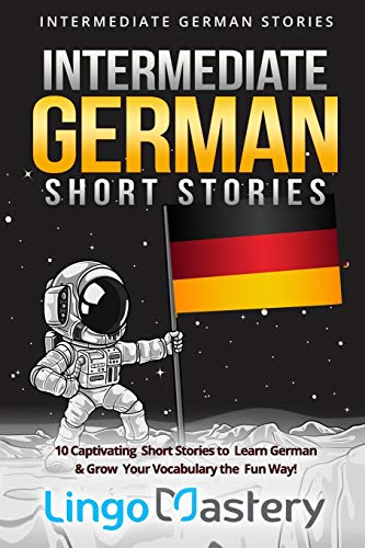 Intermediate German Short Stories: 10 Captivating Short Stories to Learn German & Grow Your Vocabulary the Fun Way! (Intermediate German Stories, Band 1)