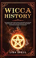 Wicca History: An Introductory Guide to Wiccan Religion and Witches for Beginners. Learn The Fundamentals, Philosophy, Traditions and Magic of Witchcraft