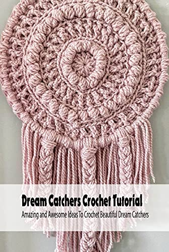 Dream Catchers Crochet Tutorial: Amazing and Awesome Ideas To Crochet Beautiful Dream Catchers: Dreamcatcher Crochet Book