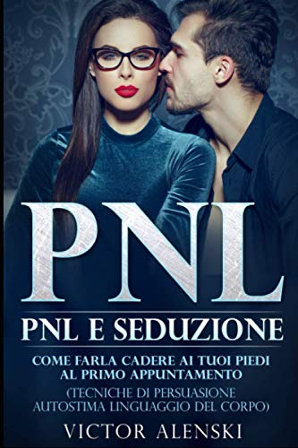 Pnl: Pnl e seduzione Come farla cadere ai tuoi piedi al primo appuntamento (Tecniche di persuasione autostima linguaggio del corpo)