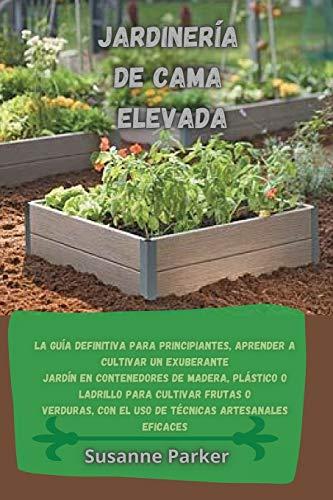 Jardinería de Cama Elevada: La guía definitiva para principiantes, aprender a cultivar un exuberante jardín en contenedores de madera, plástico o ... artesanales eficaces.(SPANISH VERSION)