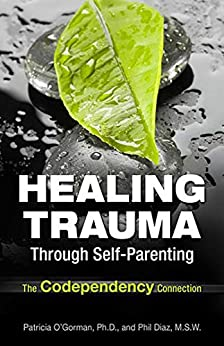 Healing Trauma Through Self-Parenting: The Codependency Connection by [Patricia A.  O'Gorman]
