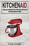 Kitchen Aid: Geniale Rezepte für die Artisan Küchenmaschine