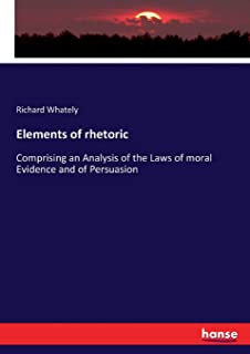 Elements of rhetoric: Comprising an Analysis of the Laws of moral Evidence and of Persuasion