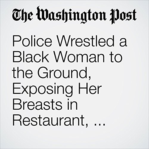 Police Wrestled a Black Woman to the Ground, Exposing Her Breasts in Restaurant, Video Shows copertina