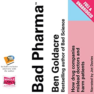 Bad Pharma     How Drug Companies Mislead Doctors and Harm Patients              By:                                                                                                                                 Ben Goldacre                               Narrated by:                                                                                                                                 Jot Davies                      Length: 12 hrs and 47 mins     609 ratings     Overall 4.5