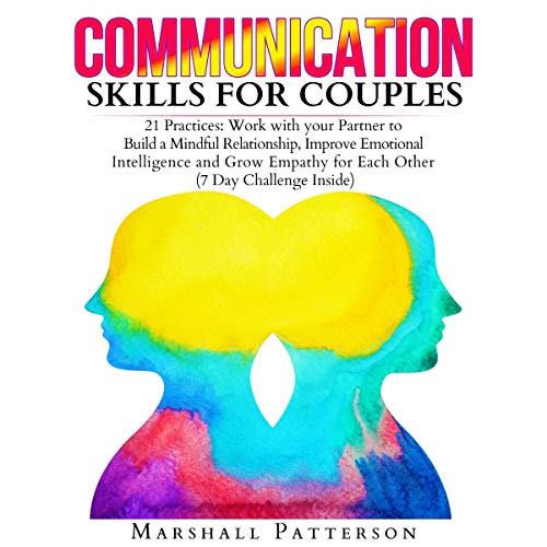 Communication Skills for Couples: 21 Practices: Work with Your Partner to Build a Mindful Relationship, Improve Emotional Intelligence and Grow Empathy for Each Other audiobook cover art