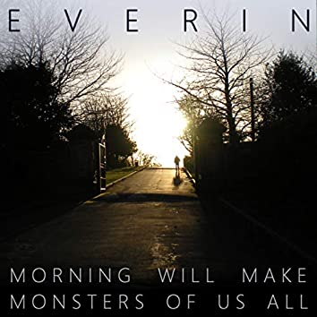 Morning Will Make Monsters Of Us All