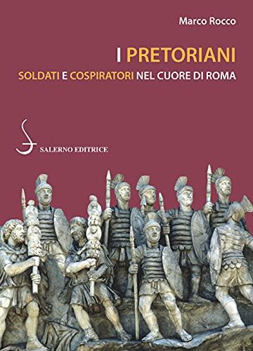 I pretoriani. Soldati e cospiratori nel cuore di Roma