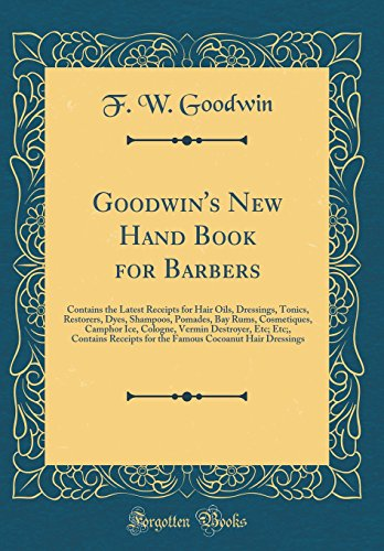 Goodwin\'s New Hand Book for Barbers: Contains the Latest Receipts for Hair Oils, Dressings, Tonics, Restorers, Dyes, Shampoos, Pomades, Bay Rums, ... Contains Receipts for the Famous Cocoanut Hai
