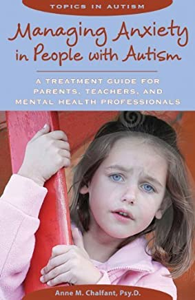 [Managing Anxiety in People with Autism: A Treatment Guide for Parents, Teachers & Mental Health Professionals (Topics in Autism)] [By: Chalfant Psy.D., Anne M.] [August, 2011]