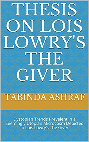 Thesis on Lois Lowry's The Giver: Dystopian Trends Prevalent in a Seemingly Utopian Microcosm Depicted in Lois Lowry's The Giver (English Edition)