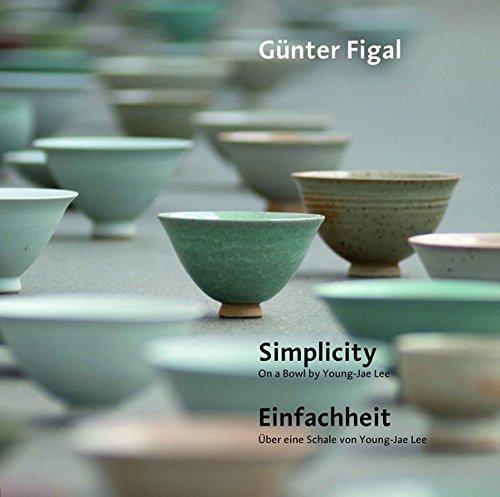 Günter Figal - Simplicity. On a Bowl by Young-Jae Lee / Einfachheit. Über eine Schale von Young-Jae Lee by Günter Figal (2014-03-11)