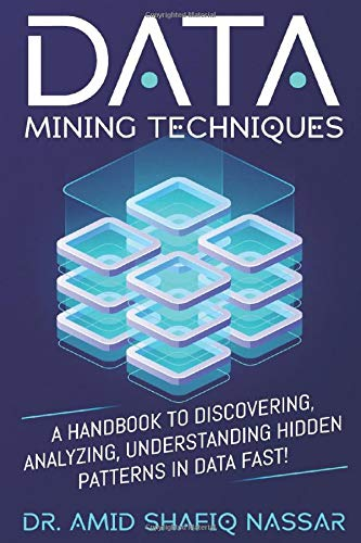 Data Mining Techniques: A Handbook to Discovering, Analyzing, Understanding Hidden Patterns in Data FAST!