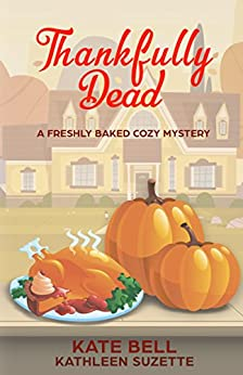 Thankfully Dead: A Freshly Baked Cozy Mystery, book 3 by [Kate Bell, Kathleen Suzette]