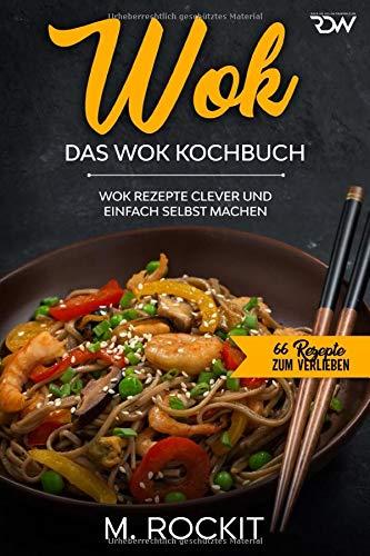 WOK, Das WOK Kochbuch: WOK Rezepte clever und einfach selbst machen. (66 Rezepte zum Verlieben, Band 51)