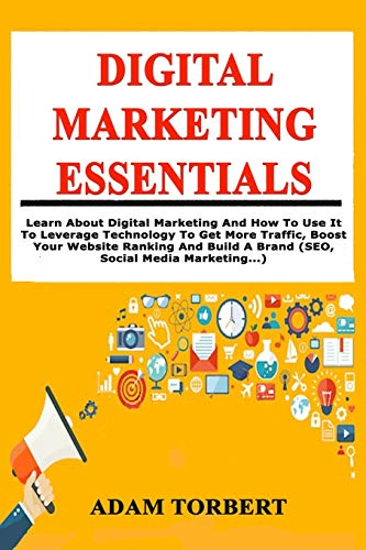 Digital Marketing Essentials: Learn About Digital Marketing And How To Use It To Leverage Technology To Get More Traffic