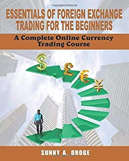Essentials of Foreign Exchange Trading for the Beginners: A Complete Online Currency Trading Course