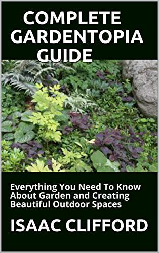 COMPLETE GARDENTOPIA GUIDE: Everything You Need To Know About Garden and Creating Beautiful Outdoor Spaces