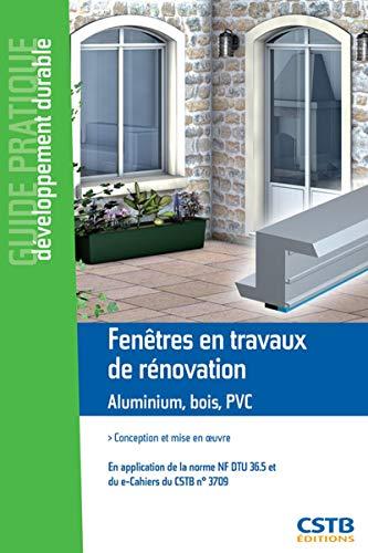 Fenêtres en travaux de rénovation : Aluminium, bois, PVC : conception et mise en oeuvre: Conception et mise en oeuvre. En application de la norme NF DTU 36.5 et du e-cahiers du CSTB n°3709.