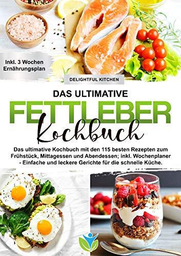 Fettleber Kochbuch: Das ultimative Kochbuch mit den 115 besten Rezepten zum Frühstück, Mittagessen und Abendessen; inkl. Wochenplaner - Einfache und leckere Gerichte für die schnelle Küche.