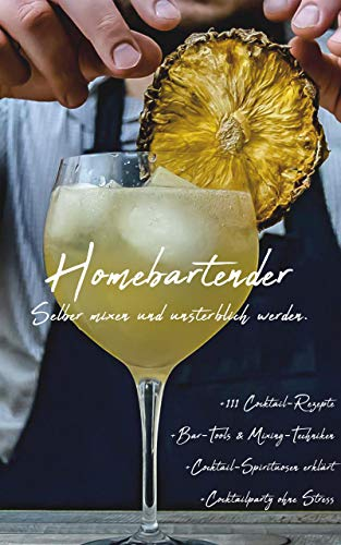 Homebartender: Selber mixen und unsterblich werden +111 Cocktail-Rezepte +Bar-Tools und Mixing-Techniken + Cocktail-Spirituosen erklärt + Partyplanung ohne Stress