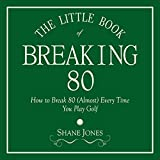 The Little Book of Breaking 80: How to Shoot in the 70s (Almost) Every Time You Play Golf