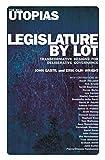 Legislature by Lot: Transformative Designs for Deliberative Governance (Real Utopias Project)