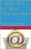 Guide de la création d'infoproduits.: Car l'infoprenariat est une nouvelle voie de business à part entière pouvant se révéler fructueuse