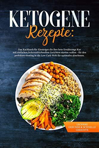 Ketogene Rezepte:Das Kochbuch für Einstieger die ihre Keto Ernährungs kur mit einfachen,leckeren&schnellen Gerichten starten wollen-für den perfekten Einstieg in die Low Carb Welt fürs abnehmen
