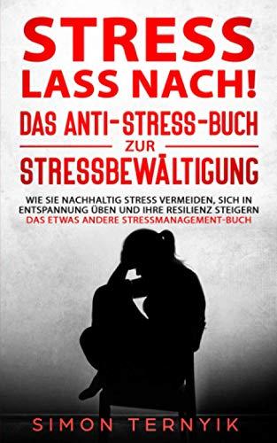 Stress lass nach!: Das Anti-Stress-Buch zur Stressbewältigung. Wie Sie nachhaltig Stress vermeiden, sich in Entspannung üben und Ihre Resilienz steigern. Das etwas andere Stressmanagement-Buch