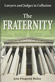 The Fraternity: Lawyers and Judges in Collusion by [John Fitzgerald Molloy]