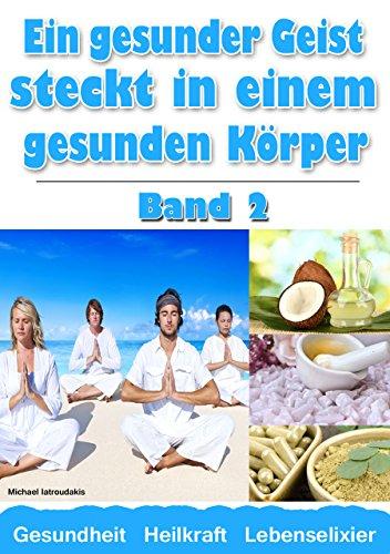 Ein gesunder Geist steckt in einem gesunden Körper Band 2 (Kokosöl / Chia-Samen / Moringa-Baum / Zistrose / Kolloidales Silber / Krafttraining / WISSEN KOMPAKT)