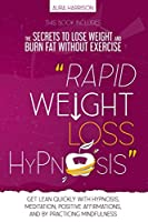 Rapid Weight Loss Hypnosis: The Secrets to Lose Weight and Burn Fat Without Exercise. Get Lean Quickly with Hypnosis, Meditation, Positive Affirmations, And by Practicing Mindfulness