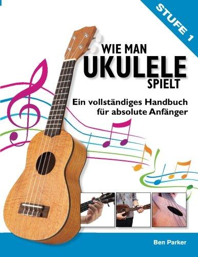 Wie Man Ukulele Spielt: Ein vollständiges Handbuch fur absolute Anfänger