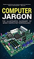 Computer Jargon: The Illustrated Glossary of Basic Computer Terminology