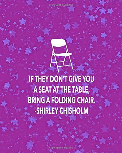 IF THEY DON'T GIVE YOU A SET AT THE TABLE, BRING A FOLDING CHAIR. SHIRLEY CHISHOLM: 8x10 sketchbook : 100 pages