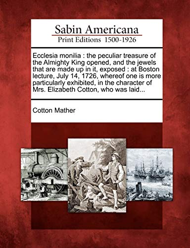 Ecclesia Monilia: The Peculiar Treasure of the Almighty King Opened, and the Jewels That Are Made Up in It, Exposed: At Boston Lecture,: The Peculiar ... of Mrs. Elizabeth Cotton, Who Was Laid...