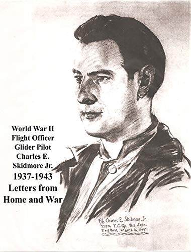 World War II Flight Officer - Glider Pilot - Charles E. Skidmore Jr. 1937-1943 Letters from Home and War: Letters from Home and War 1937-1943 Charles E. ... Jr. WWII F/O Glider Pilot (English Edition)
