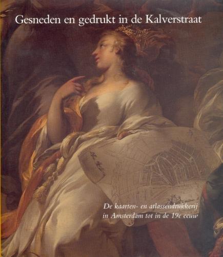 Gesneden en gedrukt in de kalverstraat: De kaarten- en atlassendrukkerij in Amsterdam tot in de 19e eeuw