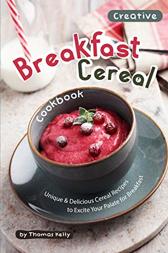 Creative Breakfast Cereal Cookbook: Unique & Delicious Cereal Recipes to Excite Your Palate for Breakfast
