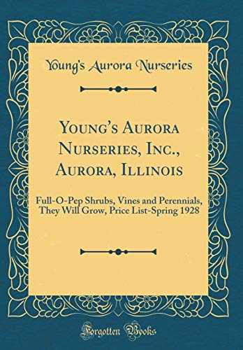 Young's Aurora Nurseries, Inc., Aurora, Illinois: Full-O-Pep Shrubs, Vines and Perennials, They Will Grow, Price List-Spring 1928 (Classic Reprint)