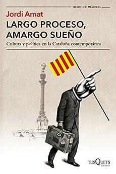 Largo proceso, amargo sueño: Cultura y política en la Cataluña contemporánea de [Jordi Amat]