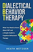 Dialectical Behavior Therapy: What You Need to Know About DBT and a Simple Guide to Cognitive Behavioral Therapy