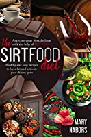 The Sirtfood Diet: Activate Your Metabolism With The Help Of Sirt Food, Healty And Easy Recipes To Burn Fat And Activate Your Skinny Gene