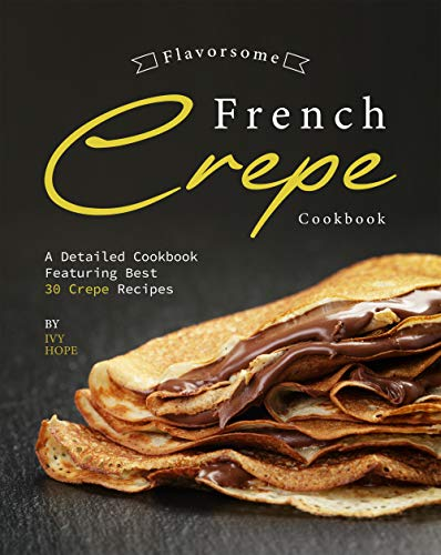 Flavorsome French Crepe Cookbook: A Detailed Cookbook Featuring Best 30 Crepe Recipes (English Edition)