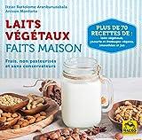 Laits végétaux faits maison: Frais, non pasteurisés et sans conservateurs. Plus de 70 recettes de...