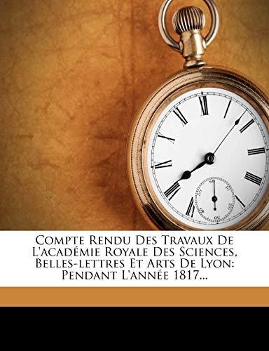 Compte Rendu Des Travaux de L'Acad Mie Royale Des Sciences, Belles-Lettres Et Arts de Lyon: Pendant L'Ann E 1817... (French Edition)